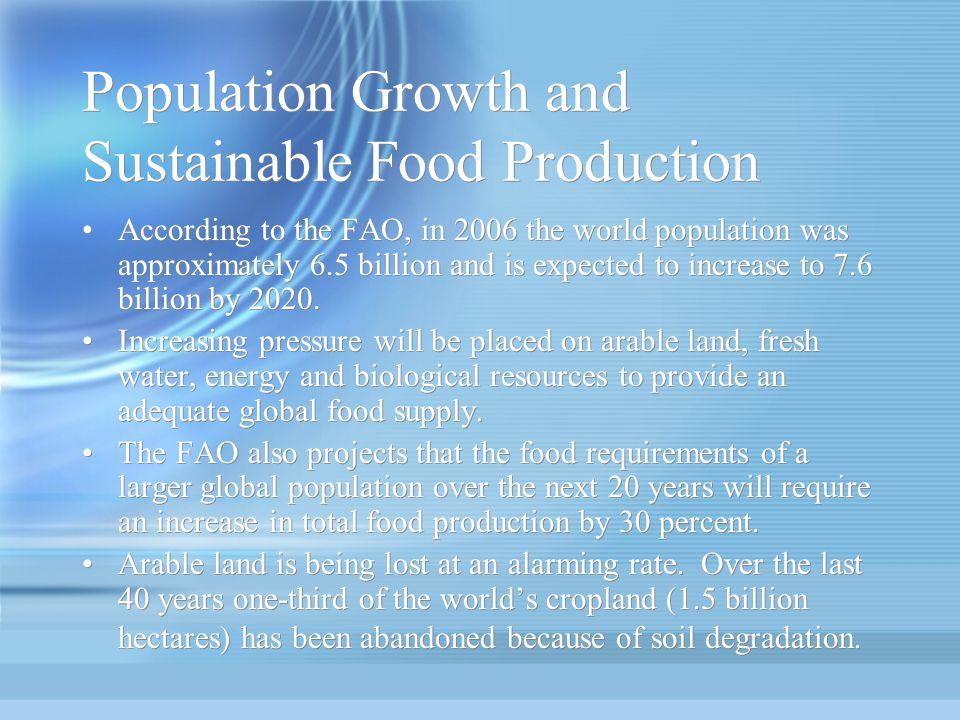 Population Growth and Sustainable Food Production According to the FAO, in 2006 the world population was approximately 6.5 billion and is expected to