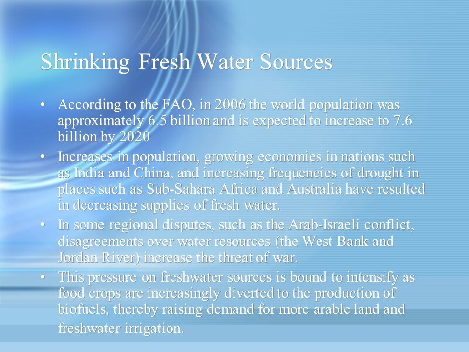 Shrinking Fresh Water Sources According to the FAO, in 2006 the world population was approximately 6.5 billion and is expected to increase to 7.6 bill