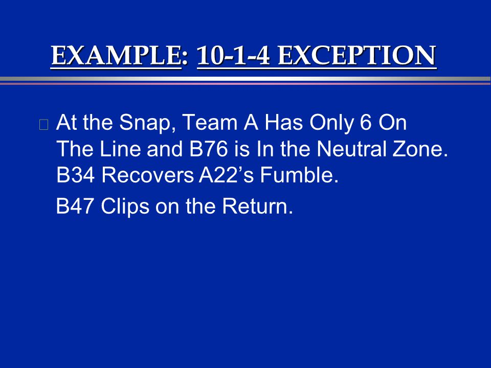 EXAMPLE: 10-1-4 EXCEPTION l At the Snap, Team A Has Only 6 On The Line and B76 is In the Neutral Zone. B34 Recovers A22s Fumble. B47 Clips on the Retu