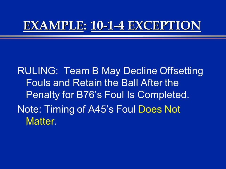 EXAMPLE: 10-1-4 EXCEPTION RULING: Team B May Decline Offsetting Fouls and Retain the Ball After the Penalty for B76s Foul Is Completed. Note: Timing o