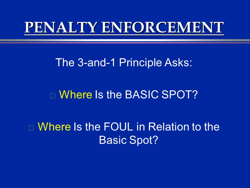 PENALTY ENFORCEMENT The 3-and-1 Principle Asks: l Where Is the BASIC SPOT? l Where Is the FOUL in Relation to the Basic Spot?