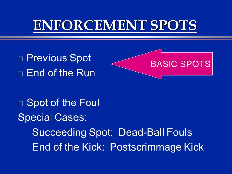 ENFORCEMENT SPOTS l Previous Spot l End of the Run l Spot of the Foul Special Cases: Succeeding Spot: Dead-Ball Fouls End of the Kick: Postscrimmage K