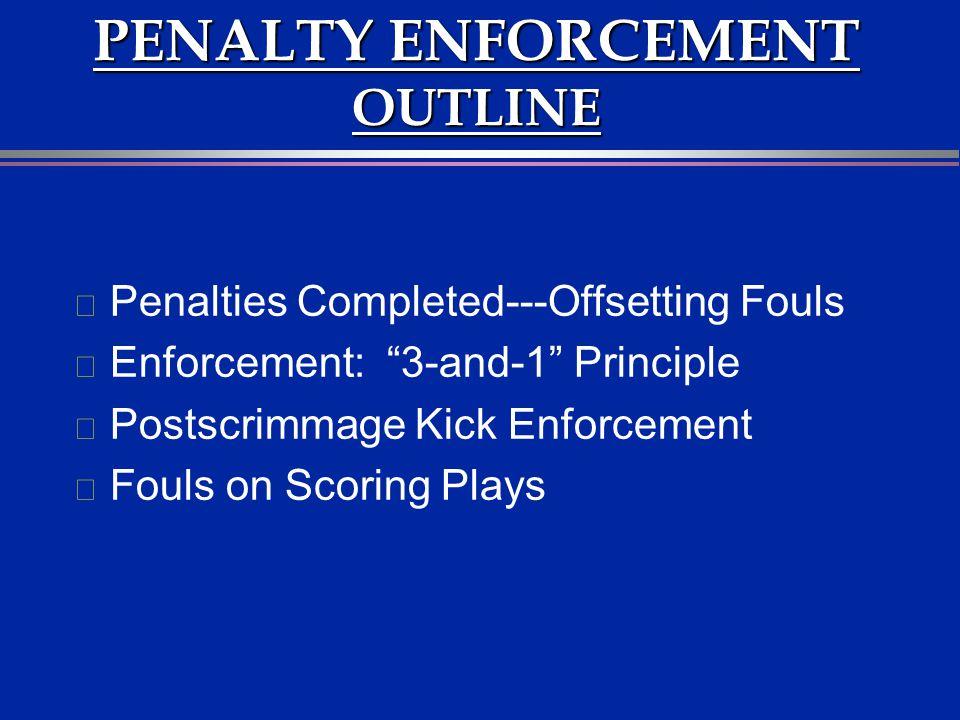 PENALTY ENFORCEMENT OUTLINE l Penalties Completed---Offsetting Fouls l Enforcement: 3-and-1 Principle l Postscrimmage Kick Enforcement l Fouls on Scor