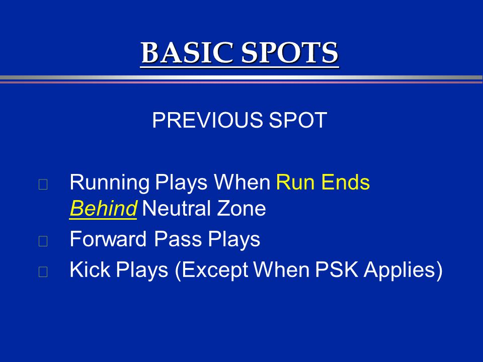 BASIC SPOTS PREVIOUS SPOT l Running Plays When Run Ends Behind Neutral Zone l Forward Pass Plays l Kick Plays (Except When PSK Applies)