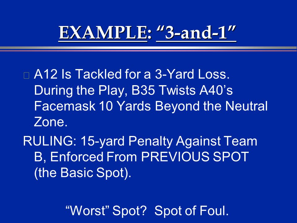EXAMPLE: 3-and-1 l A12 Is Tackled for a 3-Yard Loss. During the Play, B35 Twists A40s Facemask 10 Yards Beyond the Neutral Zone. RULING: 15-yard Penal