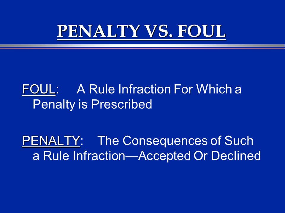 PENALTY VS. FOUL FOUL FOUL: A Rule Infraction For Which a Penalty is Prescribed PENALTY PENALTY: The Consequences of Such a Rule InfractionAccepted Or