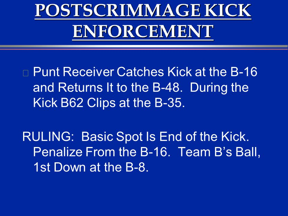 POSTSCRIMMAGE KICK ENFORCEMENT l Punt Receiver Catches Kick at the B-16 and Returns It to the B-48. During the Kick B62 Clips at the B-35. RULING: Bas