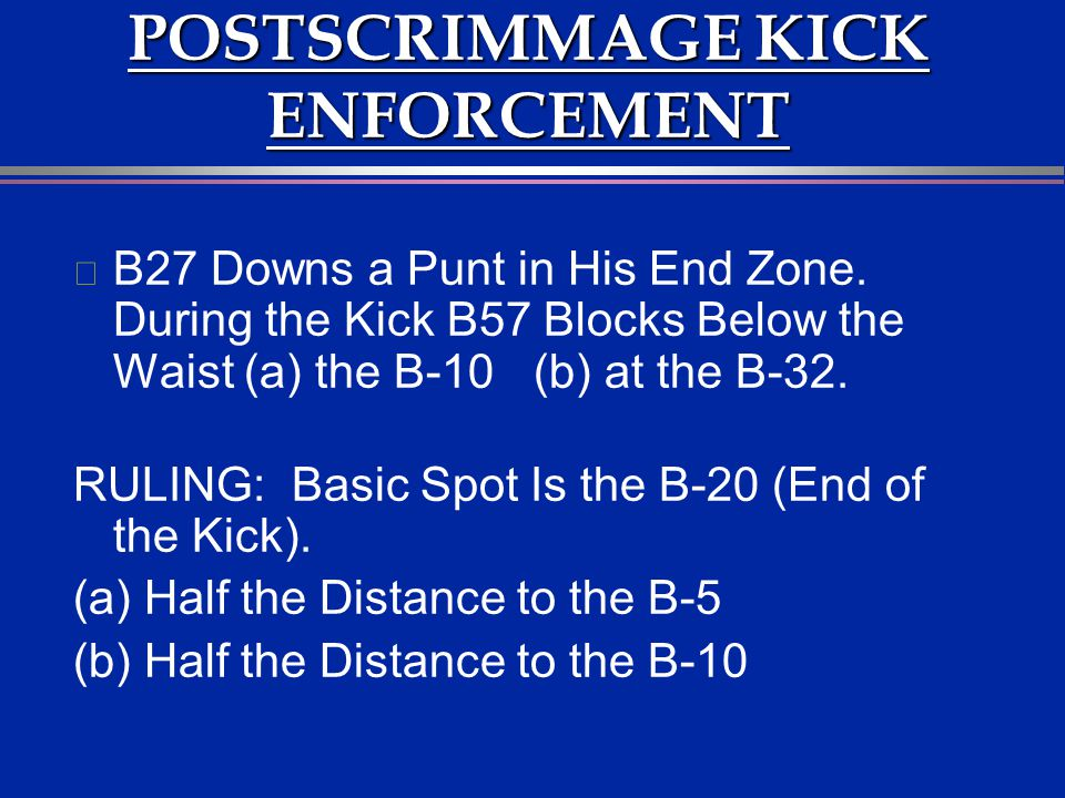 POSTSCRIMMAGE KICK ENFORCEMENT l B27 Downs a Punt in His End Zone. During the Kick B57 Blocks Below the Waist (a) the B-10 (b) at the B-32. RULING: Ba