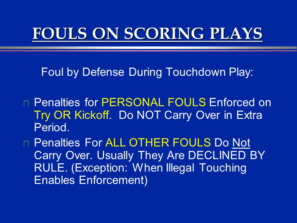 FOULS ON SCORING PLAYS Foul by Defense During Touchdown Play: l Penalties for PERSONAL FOULS Enforced on Try OR Kickoff. Do NOT Carry Over in Extra Pe