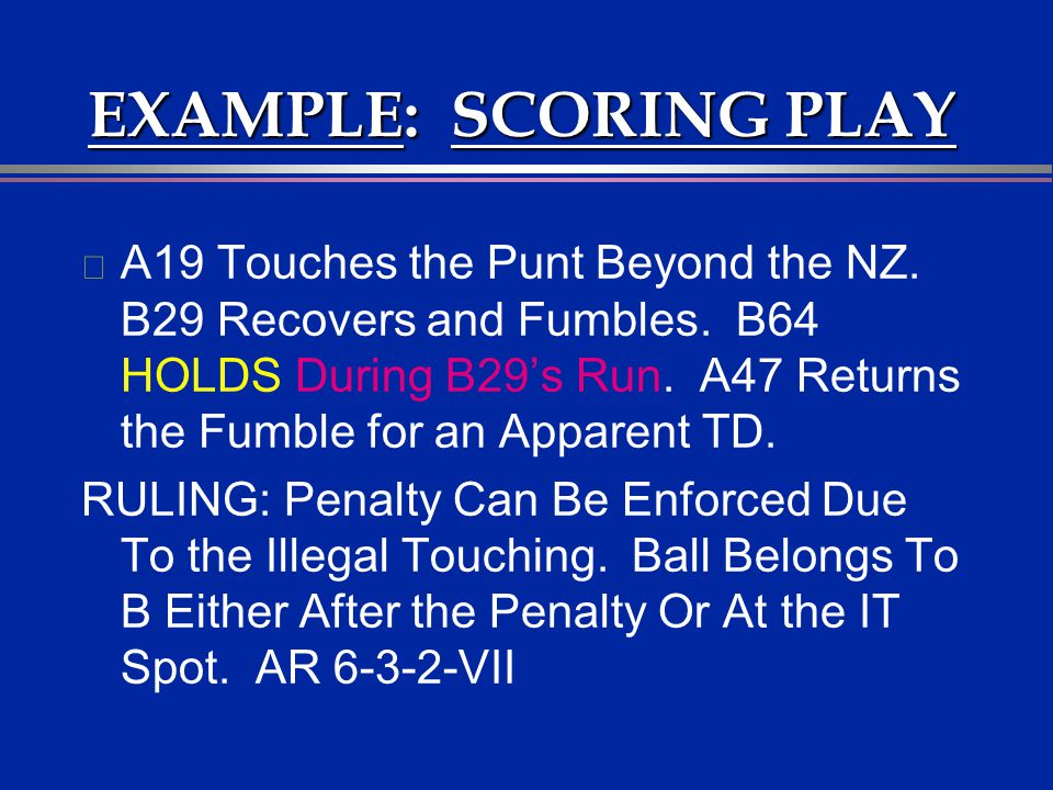 EXAMPLE: SCORING PLAY l A19 Touches the Punt Beyond the NZ. B29 Recovers and Fumbles. B64 HOLDS During B29s Run. A47 Returns the Fumble for an Apparen