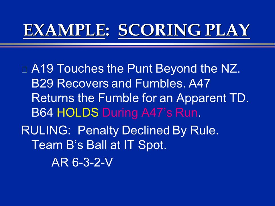 EXAMPLE: SCORING PLAY l A19 Touches the Punt Beyond the NZ. B29 Recovers and Fumbles. A47 Returns the Fumble for an Apparent TD. B64 HOLDS During A47s