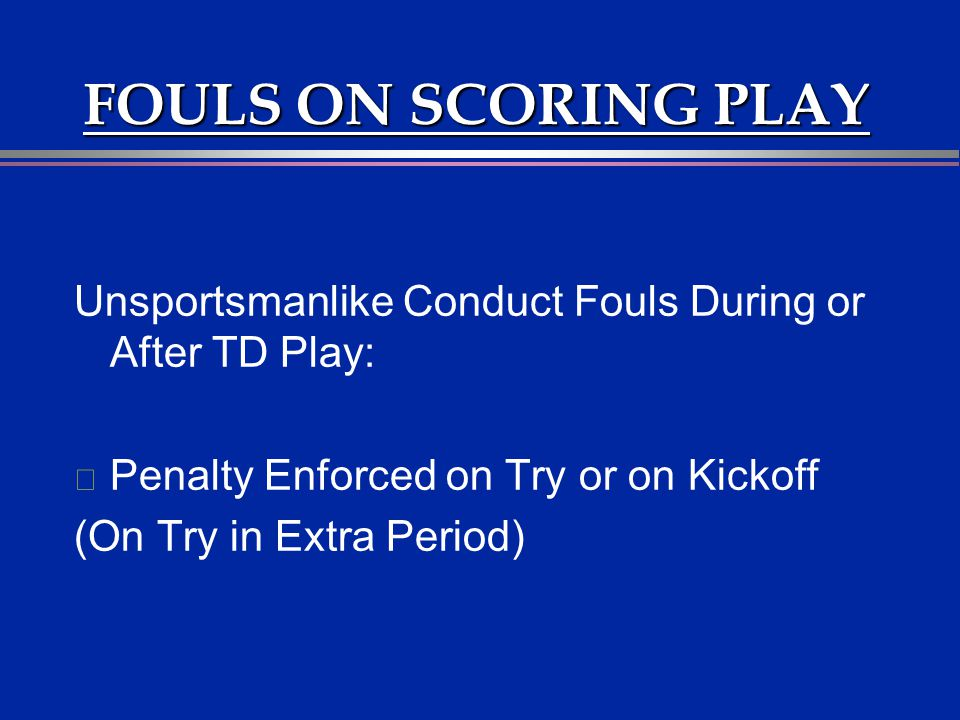 FOULS ON SCORING PLAY Unsportsmanlike Conduct Fouls During or After TD Play: l Penalty Enforced on Try or on Kickoff (On Try in Extra Period)