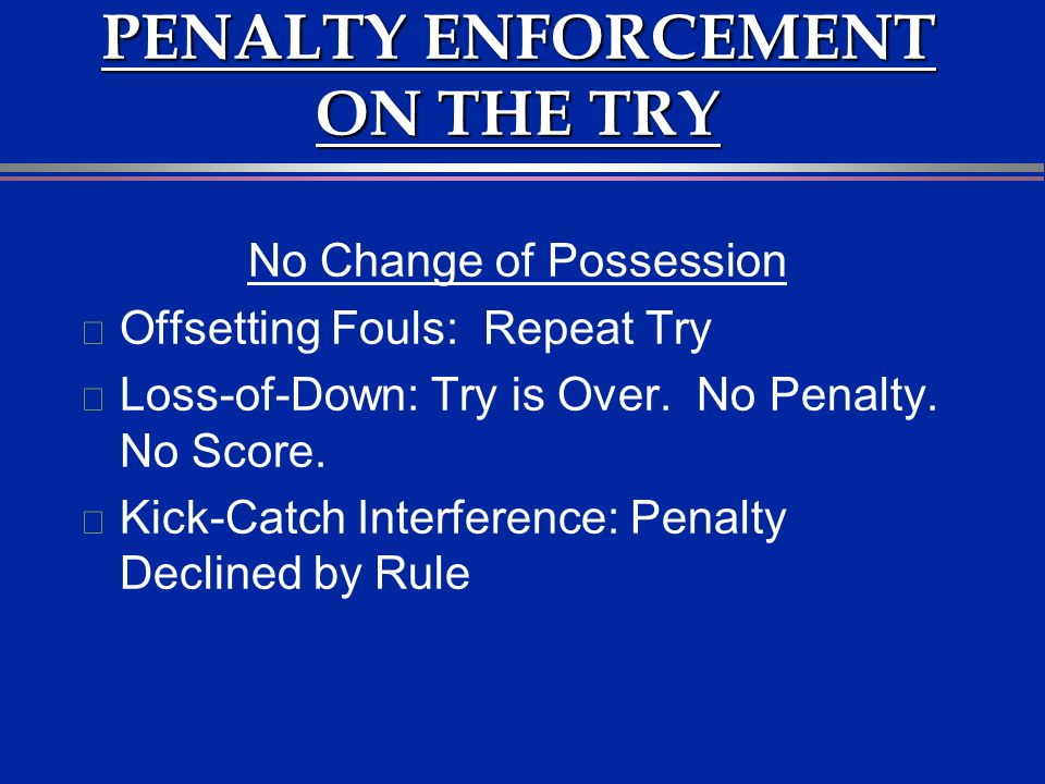 PENALTY ENFORCEMENT ON THE TRY No Change of Possession l Offsetting Fouls: Repeat Try l Loss-of-Down: Try is Over. No Penalty. No Score. l Kick-Catch