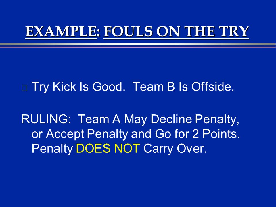EXAMPLE: FOULS ON THE TRY l Try Kick Is Good. Team B Is Offside. RULING: Team A May Decline Penalty, or Accept Penalty and Go for 2 Points. Penalty DO