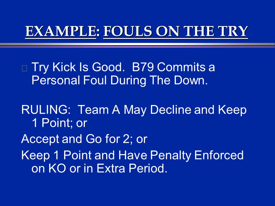 EXAMPLE: FOULS ON THE TRY l Try Kick Is Good. B79 Commits a Personal Foul During The Down. RULING: Team A May Decline and Keep 1 Point; or Accept and