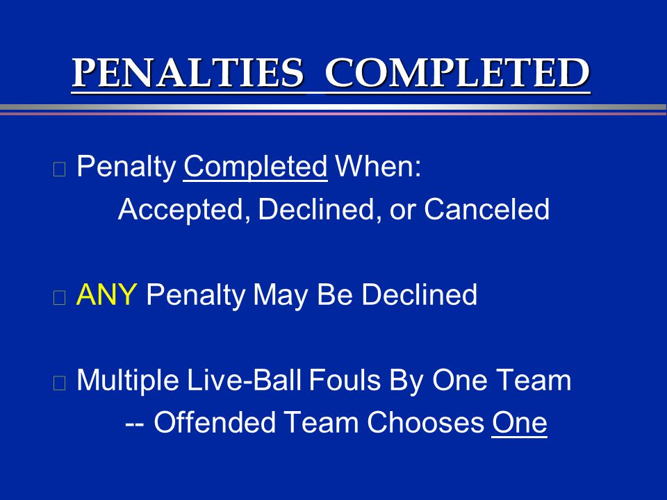 PENALTIESCOMPLETED PENALTIES COMPLETED l Penalty Completed When: Accepted, Declined, or Canceled l ANY Penalty May Be Declined l Multiple Live-Ball Fo