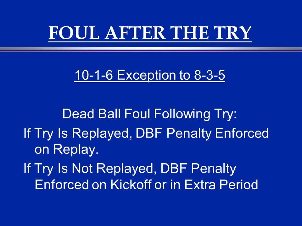 FOUL AFTER THE TRY 10-1-6 Exception to 8-3-5 Dead Ball Foul Following Try: If Try Is Replayed, DBF Penalty Enforced on Replay. If Try Is Not Replayed,