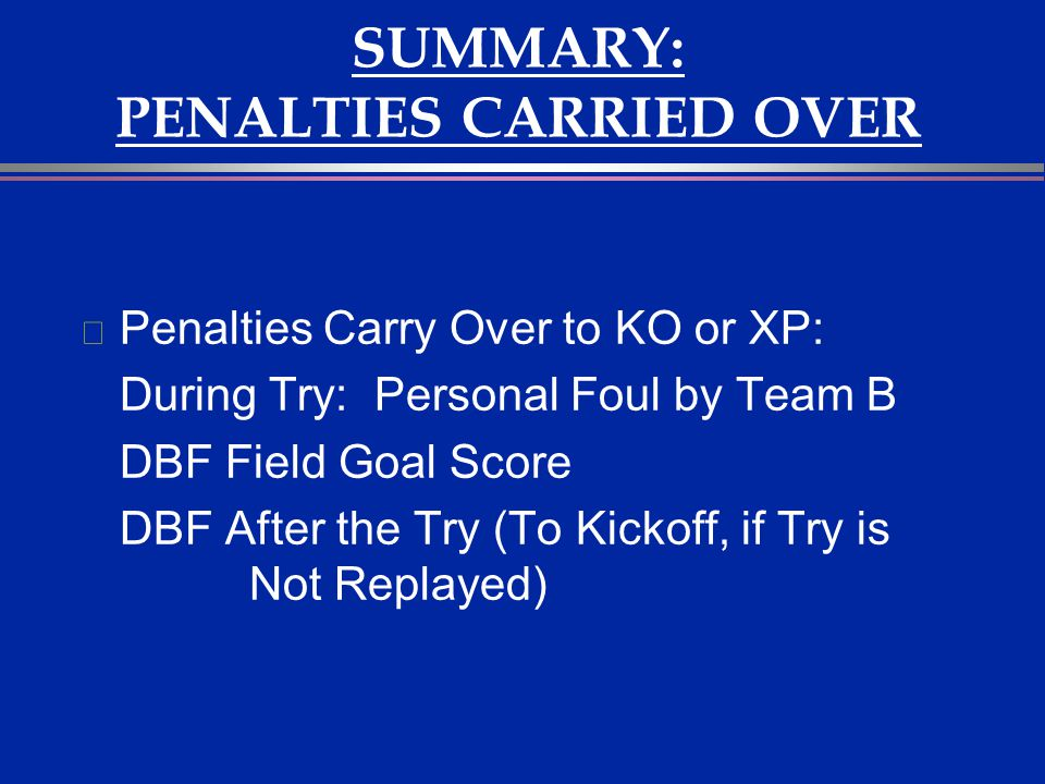 SUMMARY: PENALTIES CARRIED OVER l Penalties Carry Over to KO or XP: During Try: Personal Foul by Team B DBF Field Goal Score DBF After the Try (To Kic