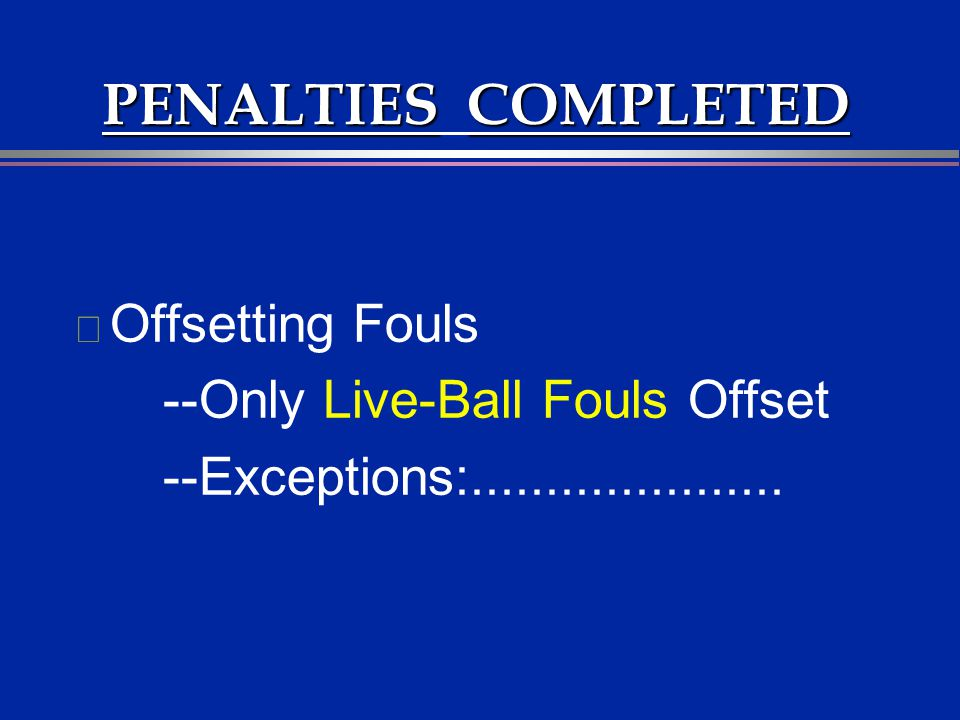 PENALTIESCOMPLETED PENALTIES COMPLETED l Offsetting Fouls --Only Live-Ball Fouls Offset --Exceptions:.....................