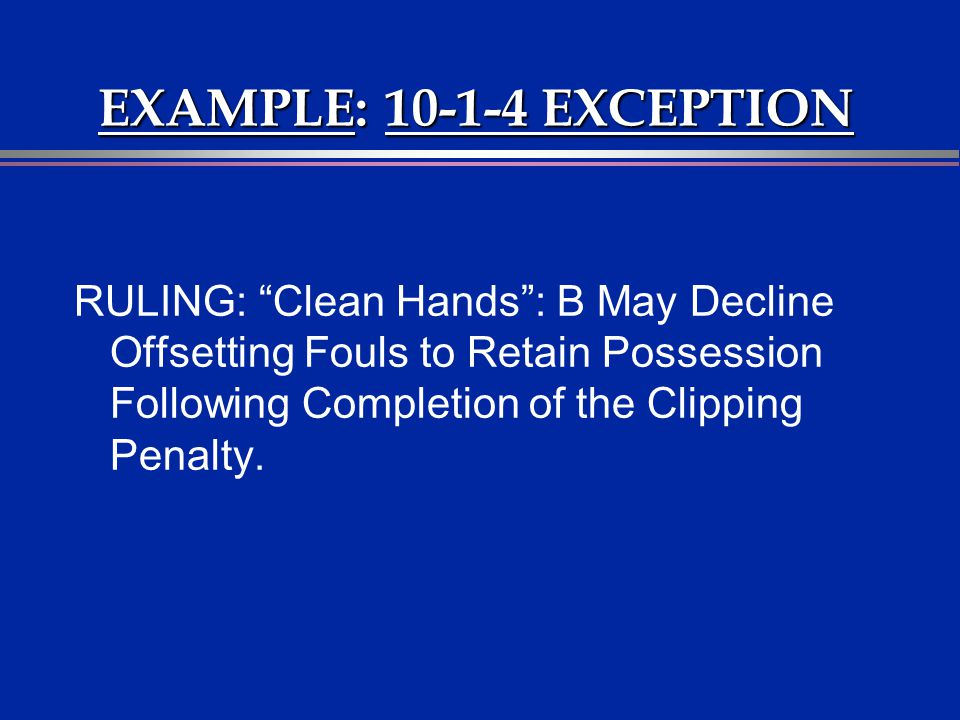 EXAMPLE: 10-1-4 EXCEPTION RULING: Clean Hands: B May Decline Offsetting Fouls to Retain Possession Following Completion of the Clipping Penalty.
