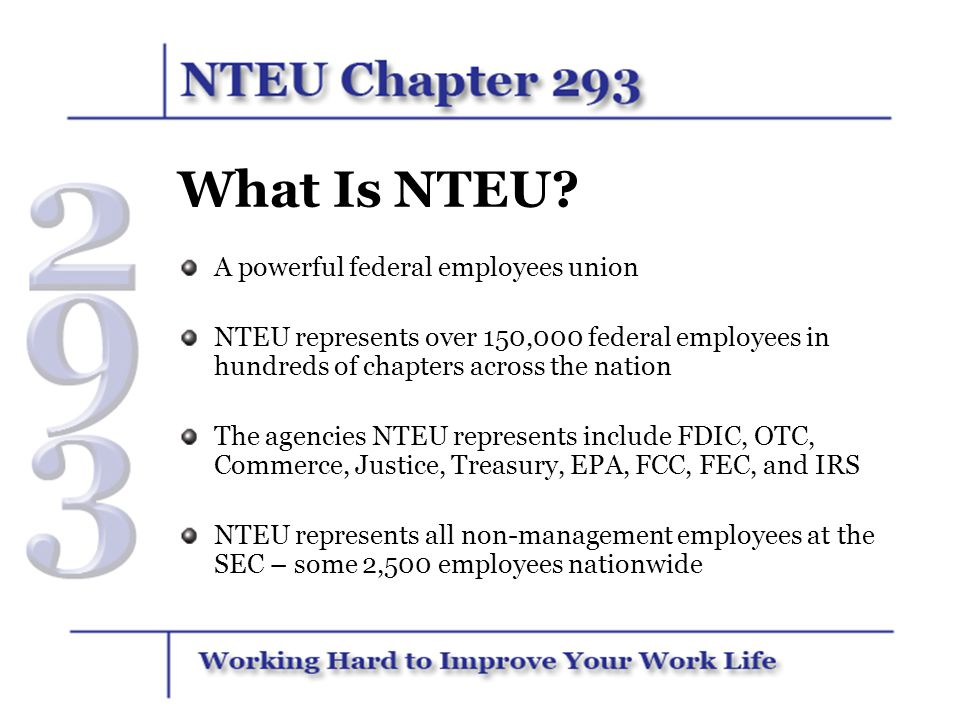 What Is NTEU? A powerful federal employees union NTEU represents over 150,000 federal employees in hundreds of chapters across the nation The agencies