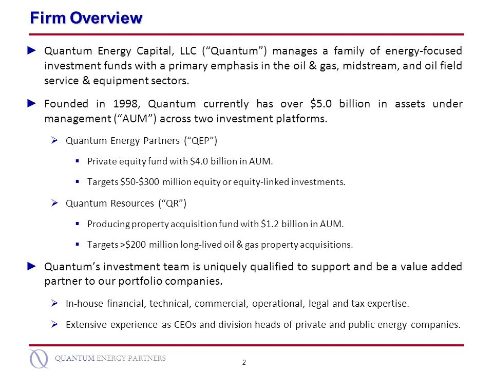 2 QUANTUM ENERGY PARTNERS Firm Overview Quantum Energy Capital, LLC (Quantum) manages a family of energy-focused investment funds with a primary empha