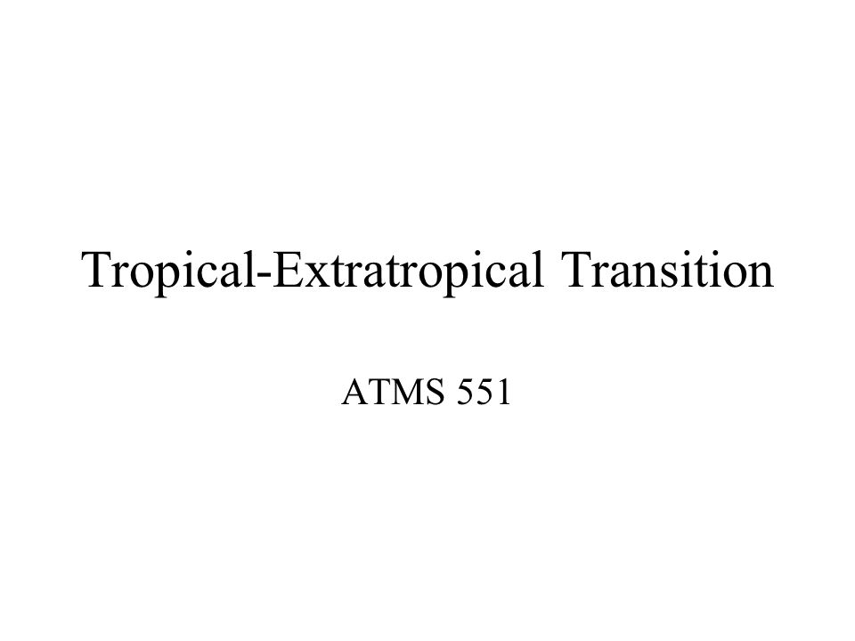 Tropical-Extratropical Transition ATMS 551