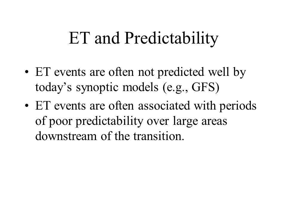 ET and Predictability ET events are often not predicted well by todays synoptic models (e.g., GFS) ET events are often associated with periods of poor