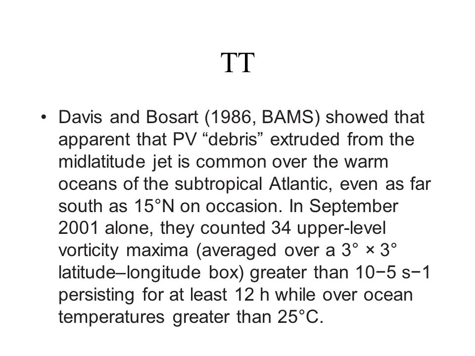 TT Davis and Bosart (1986, BAMS) showed that apparent that PV debris extruded from the midlatitude jet is common over the warm oceans of the subtropic