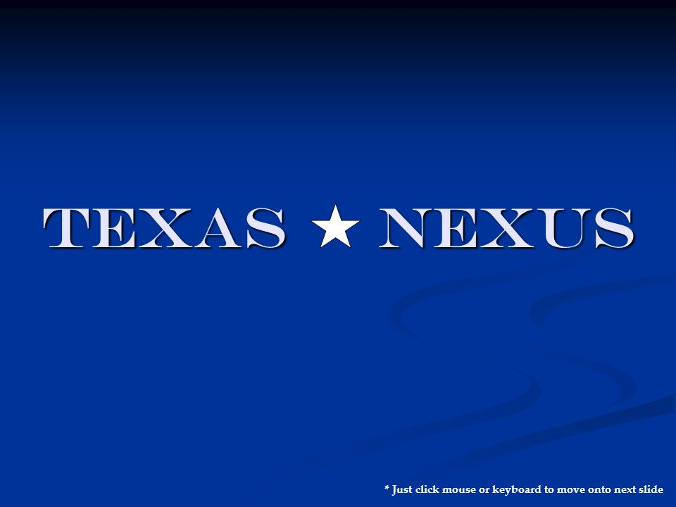 TEXAS NEXUS * Just click mouse or keyboard to move onto next slide