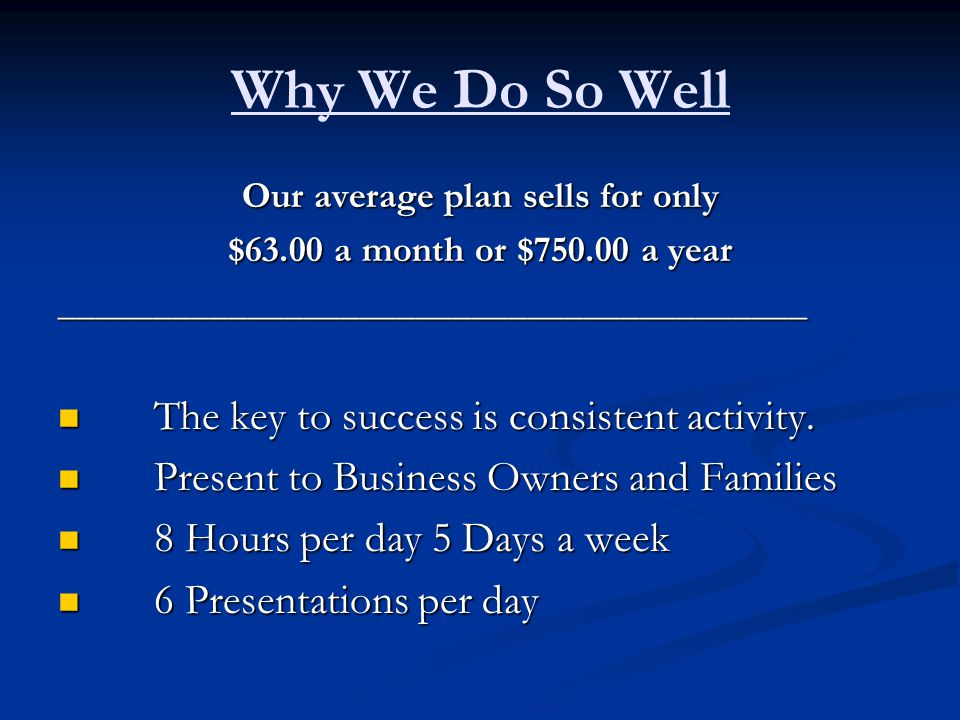 Why We Do So Well Our average plan sells for only $63.00 a month or $750.00 a year ________________________________________ The key to success is consistent activity.