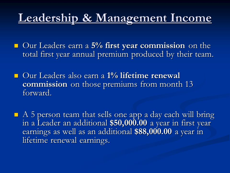 Leadership & Management Income Our Leaders earn a 5% first year commission on the total first year annual premium produced by their team.
