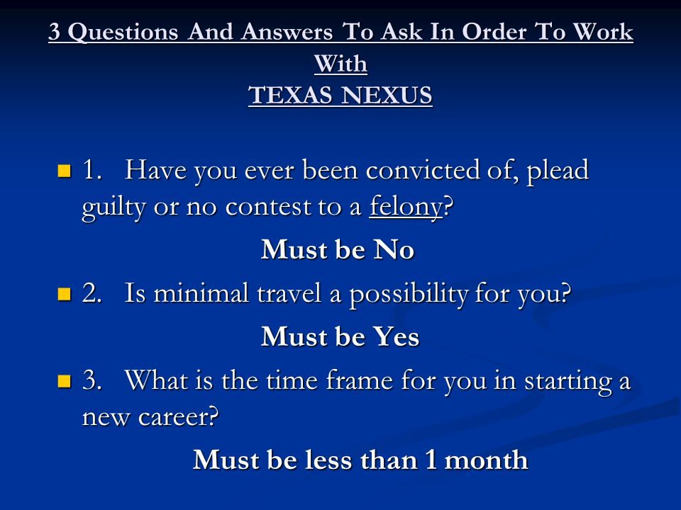 3 Questions And Answers To Ask In Order To Work With TEXAS NEXUS 1.Have you ever been convicted of, plead guilty or no contest to a felony.