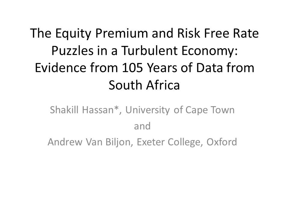 The Equity Premium and Risk Free Rate Puzzles in a Turbulent Economy: Evidence from 105 Years of Data from South Africa Shakill Hassan*, University of