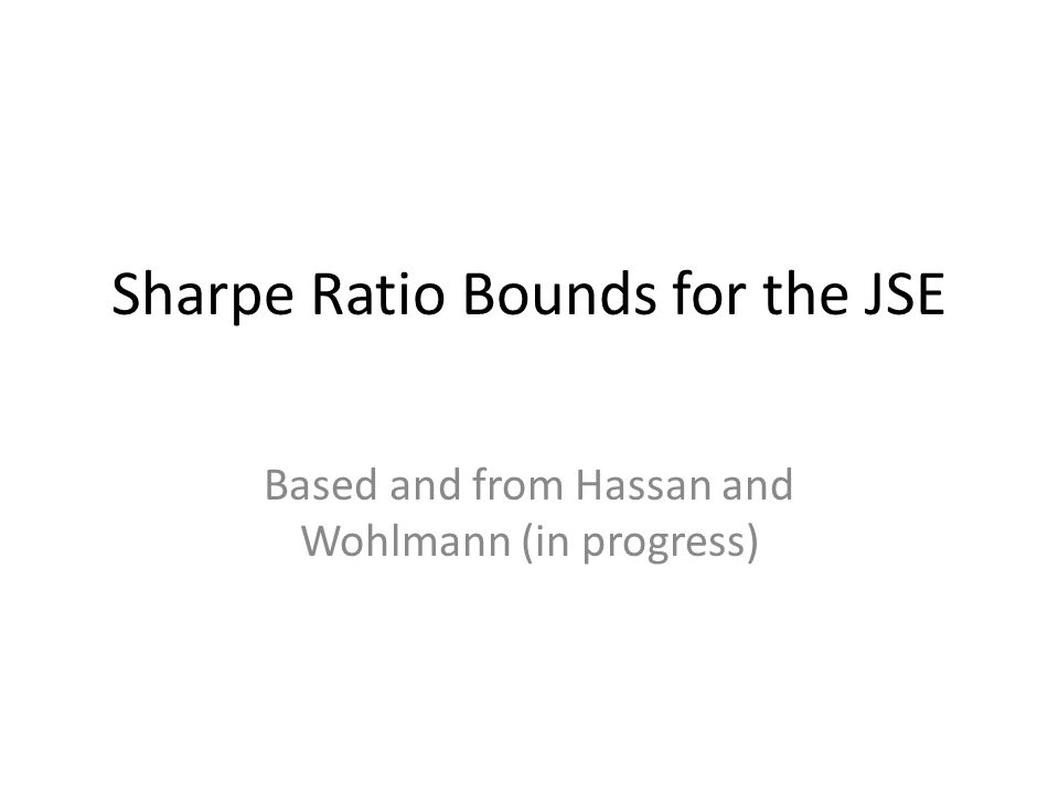 Sharpe Ratio Bounds for the JSE Based and from Hassan and Wohlmann (in progress)