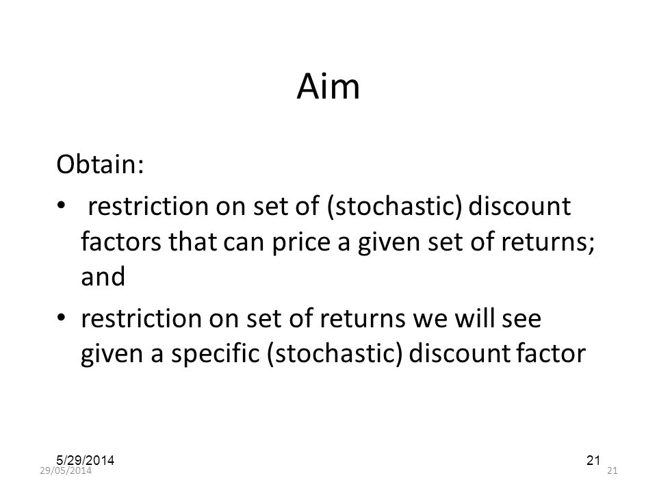 29/05/201421 5/29/201421 Aim Obtain: restriction on set of (stochastic) discount factors that can price a given set of returns; and restriction on set