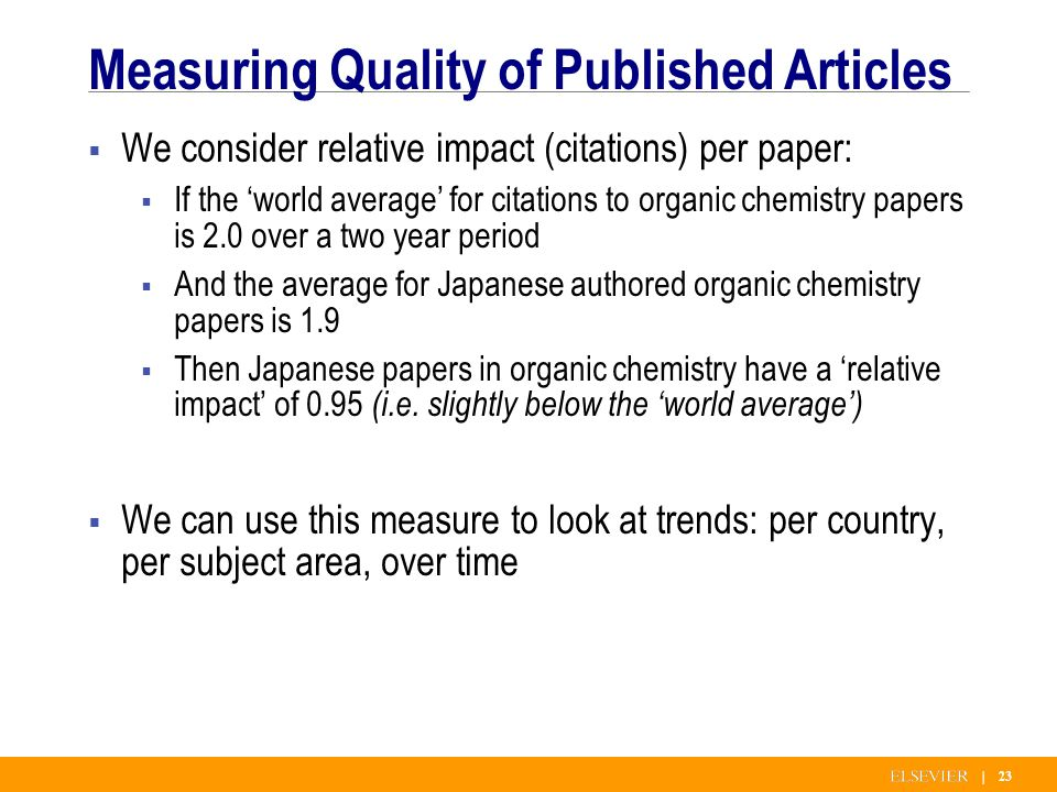 | 23 Measuring Quality of Published Articles We consider relative impact (citations) per paper: If the world average for citations to organic chemistry papers is 2.0 over a two year period And the average for Japanese authored organic chemistry papers is 1.9 Then Japanese papers in organic chemistry have a relative impact of 0.95 (i.e.