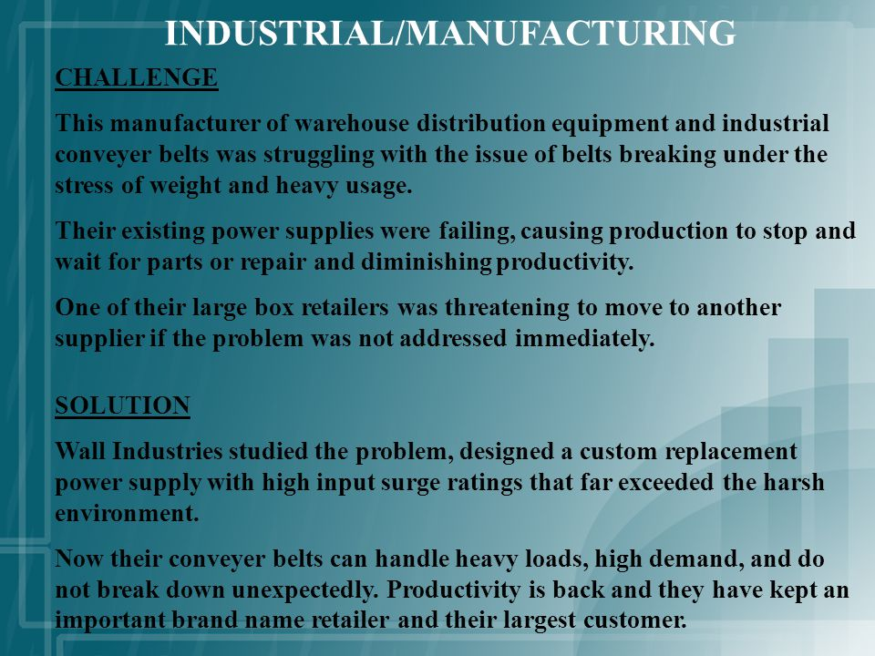 INDUSTRIAL/MANUFACTURING CHALLENGE This manufacturer of warehouse distribution equipment and industrial conveyer belts was struggling with the issue of belts breaking under the stress of weight and heavy usage.
