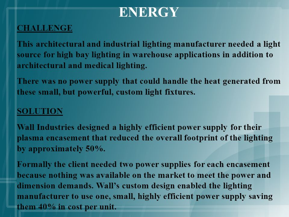 ENERGY CHALLENGE This architectural and industrial lighting manufacturer needed a light source for high bay lighting in warehouse applications in addition to architectural and medical lighting.