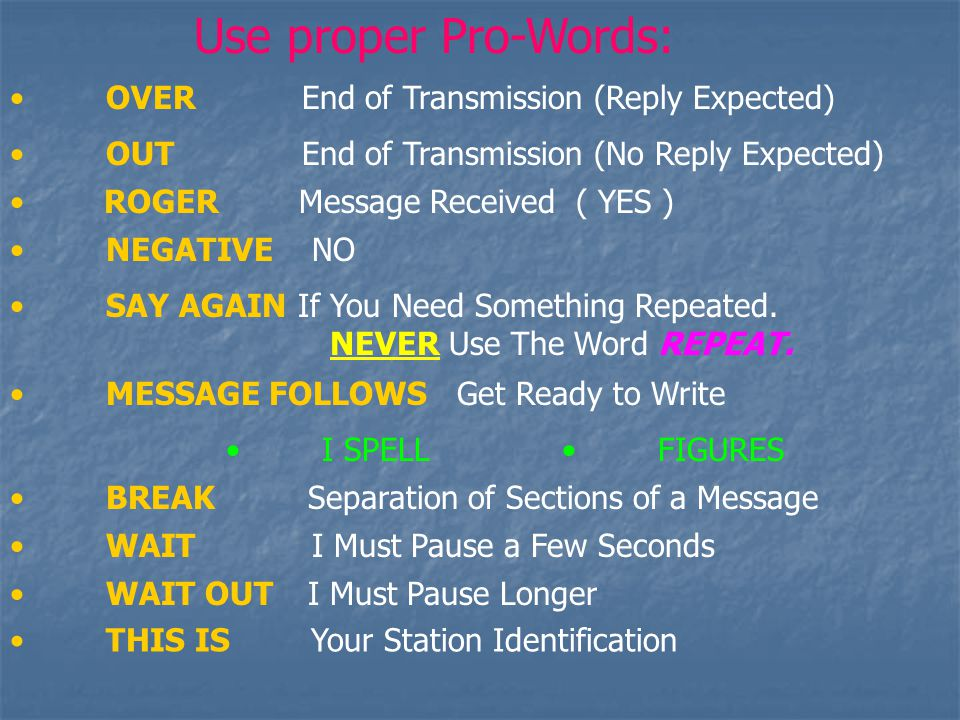 Use proper Pro-Words: OVER End of Transmission (Reply Expected) OUT End of Transmission (No Reply Expected) ROGER Message Received ( YES ) SAY AGAINIf You Need Something Repeated.