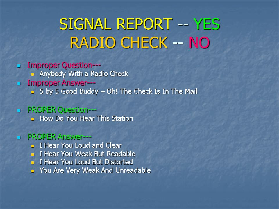 SIGNAL REPORT -- YES RADIO CHECK -- NO Improper Question--- Improper Question--- Anybody With a Radio Check Anybody With a Radio Check Improper Answer--- Improper Answer--- 5 by 5 Good Buddy – Oh.