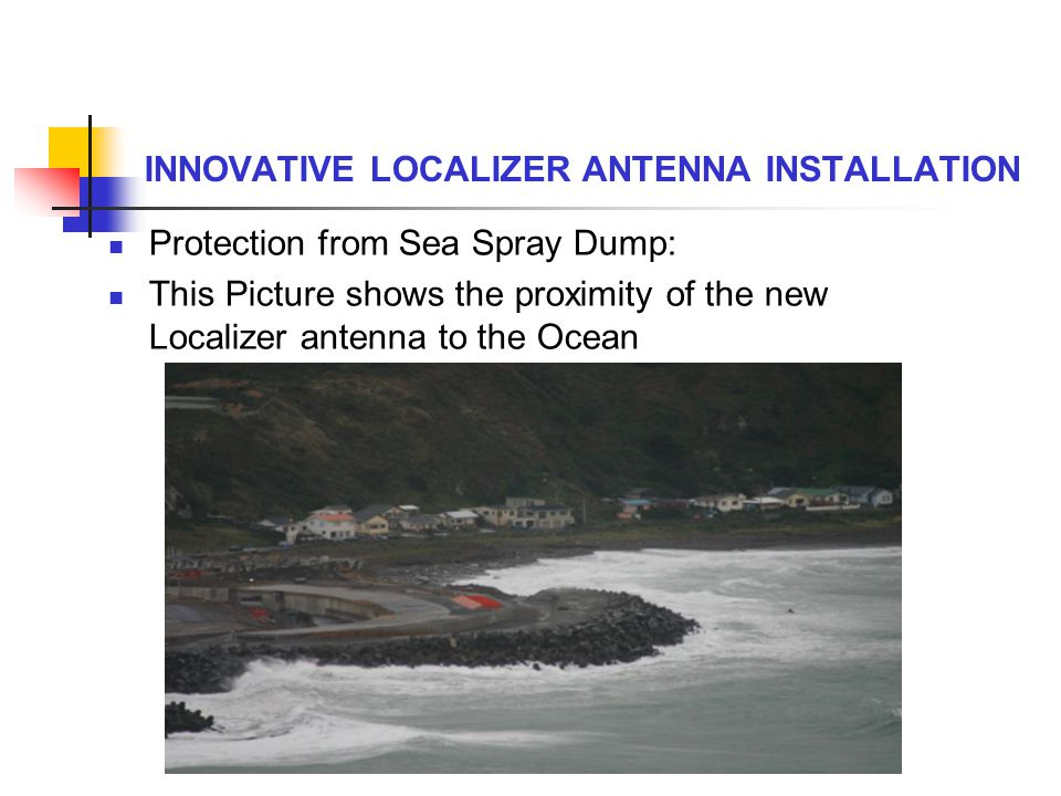 INNOVATIVE LOCALIZER ANTENNA INSTALLATION Protection from Sea Spray Dump: This Picture shows the proximity of the new Localizer antenna to the Ocean