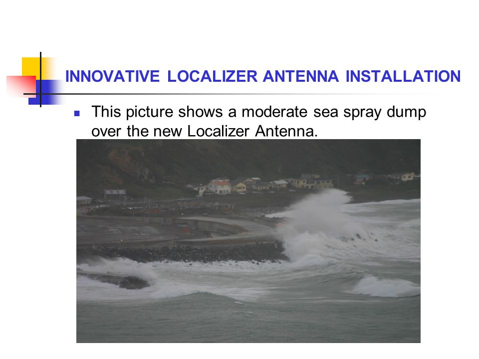 INNOVATIVE LOCALIZER ANTENNA INSTALLATION This picture shows a moderate sea spray dump over the new Localizer Antenna.