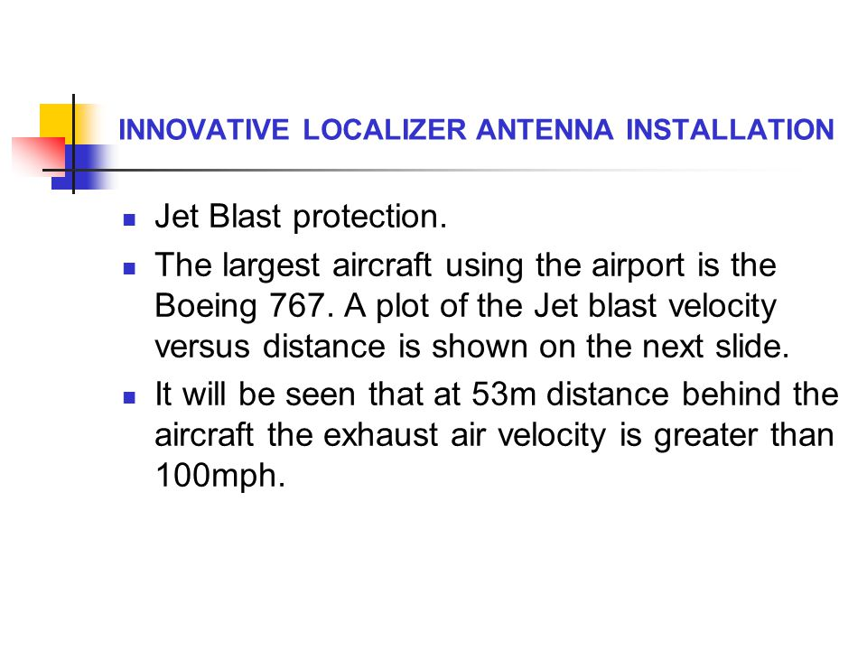 INNOVATIVE LOCALIZER ANTENNA INSTALLATION Jet Blast protection. The largest aircraft using the airport is the Boeing 767. A plot of the Jet blast velo