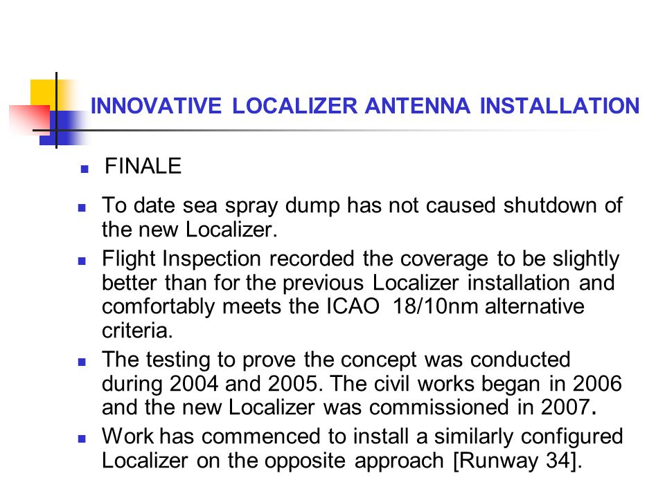 To date sea spray dump has not caused shutdown of the new Localizer. Flight Inspection recorded the coverage to be slightly better than for the previo