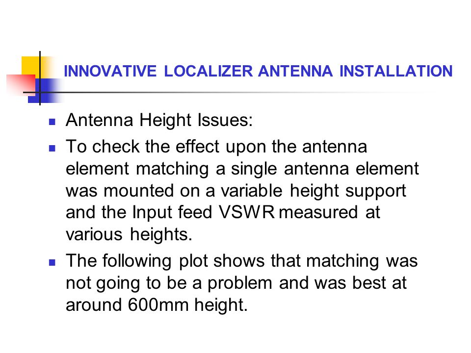 INNOVATIVE LOCALIZER ANTENNA INSTALLATION Antenna Height Issues: To check the effect upon the antenna element matching a single antenna element was mo