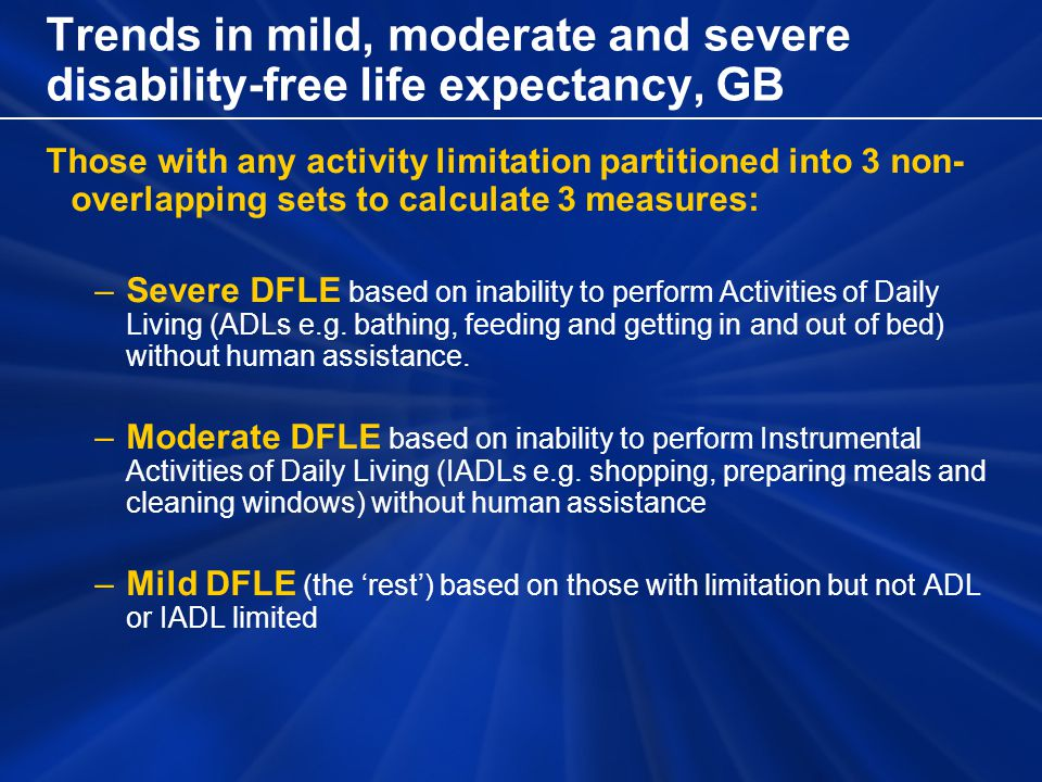 Trends in mild, moderate and severe disability-free life expectancy, GB Those with any activity limitation partitioned into 3 non- overlapping sets to calculate 3 measures: –Severe DFLE based on inability to perform Activities of Daily Living (ADLs e.g.