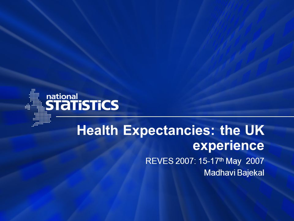 Health Expectancies: the UK experience REVES 2007: 15-17 th May 2007 Madhavi Bajekal