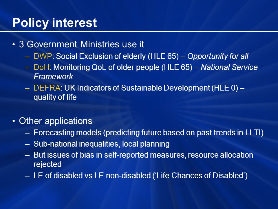 Policy interest 3 Government Ministries use it –DWP: Social Exclusion of elderly (HLE 65) – Opportunity for all –DoH: Monitoring QoL of older people (HLE 65) – National Service Framework –DEFRA: UK Indicators of Sustainable Development (HLE 0) – quality of life Other applications –Forecasting models (predicting future based on past trends in LLTI) –Sub-national inequalities, local planning –But issues of bias in self-reported measures, resource allocation rejected –LE of disabled vs LE non-disabled (Life Chances of Disabled)
