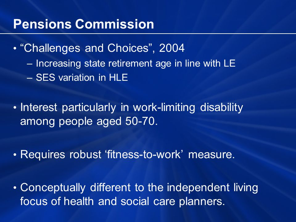 Pensions Commission Challenges and Choices, 2004 –Increasing state retirement age in line with LE –SES variation in HLE Interest particularly in work-limiting disability among people aged 50-70.